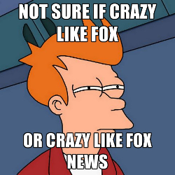Crazy like Fox News